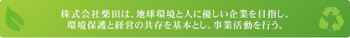 株式会社柴田は、地球環境と人に優しい企業を目指し、 環境保護と経営の共存を基本とし、事業活動を行う。